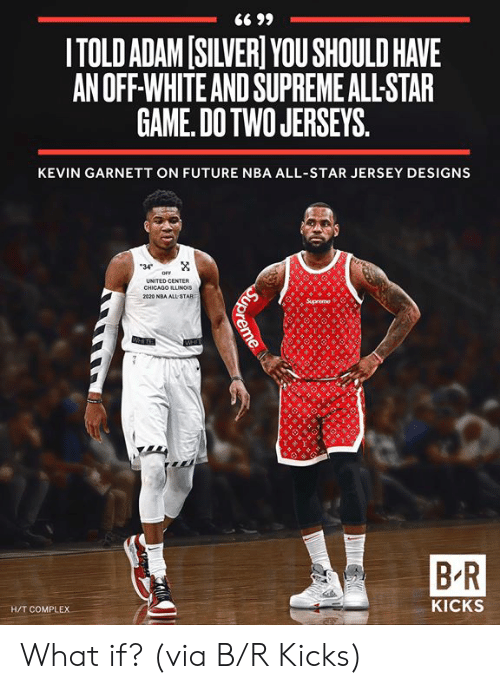 All Star, Complex, and Future: ITOLD ADAM[SILVER YOU SHOULD HAVE  AN OFF-WHITE AND SUPREME ALL-STAR  GAME. DOTWO JERSEYS  KEVIN GARNETT ON FUTURE NBA ALL-STAR JERSEY DESIGNS  34  UNITED CENTER  CHICADO ILLUNGIS  B-R  H/T COMPLEX  KICKS What if?  (via B/R Kicks)