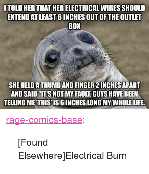"Life, Tumblr, and Blog: ITOLD HER THAT HER ELECTRICAL WIRES SHOULD  EXTEND AT LEAST 6 INCHES OUT OF THE OUTLET  BOX  SHE HELD A THUMB AND FINGER 2 INCHES APART  AND SAID ""IT'S NOT MY FAULT GUYS HAVE BEEN  TELLING ME'THIS'IS 6 INCHES LONG MY WHOLE LIFE. <p><a href=""http://ragecomicsbase.com/post/163448165467/found-elsewhereelectrical-burn"" class=""tumblr_blog"">rage-comics-base</a>:</p>  <blockquote><p>[Found Elsewhere]Electrical Burn</p></blockquote>"