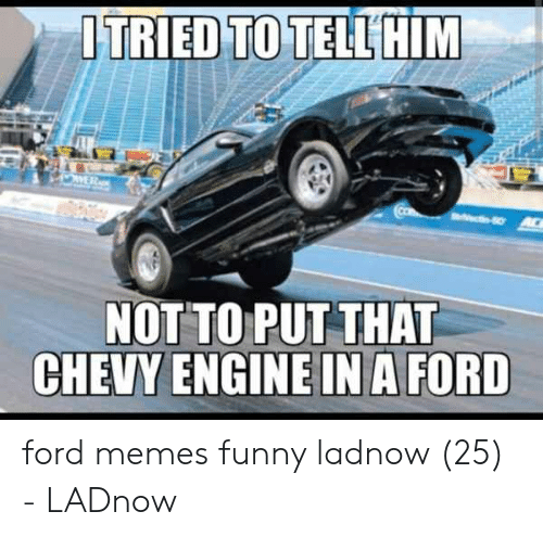 Ford Memes Funny: ITRIED TO TELLHIM  NOT TO PUT THAT  CHEVY ENGINE IN A FORD ford memes funny ladnow (25) - LADnow