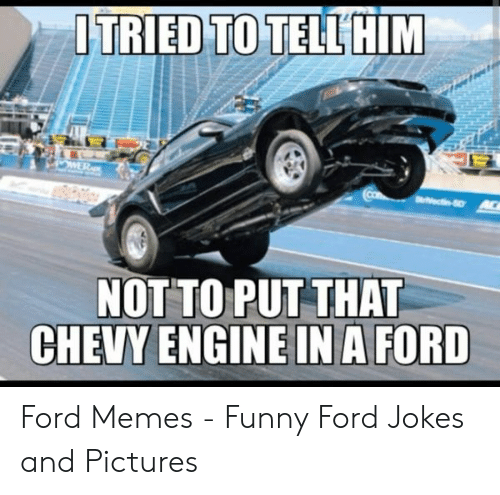 Ford Memes Funny: ITRIEDYTOTELLSHİM  NOTTO PUTTHAT Ford Memes - Funny Ford Jokes and Pictures