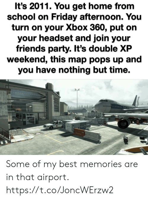 afternoon: It's 2011. You get home from  school on Friday afternoon. You  turn on your Xbox 360, put on  your headset and join your  friends party. It's double XP  weekend, this map pops up and  you have nothing but time. Some of my best memories are in that airport. https://t.co/JoncWErzw2