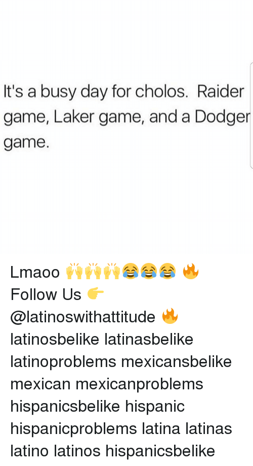 Dodger: It's a busy day for cholos. Raider  game, Laker game, and a Dodger  game Lmaoo 🙌🙌🙌😂😂😂 🔥 Follow Us 👉 @latinoswithattitude 🔥 latinosbelike latinasbelike latinoproblems mexicansbelike mexican mexicanproblems hispanicsbelike hispanic hispanicproblems latina latinas latino latinos hispanicsbelike