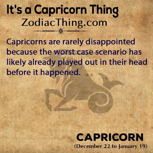 Disappointed, Head, and The Worst: It's a Capricorn Thing  ZodiacThing.com  Capricorns are rarely disappointed  because the worst case scenario has  likely already played out in their head  before it happened.  CAPRICORN  (December 22 to January 19)