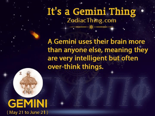 Gemini: It's a Gemini.Thing  ZodiacThing.com  A.Gemini uses their brain more  than anyone else, meaning they  are very intelligent but often  over-think things.  GEMINI  |(May 21 to June 21)  Ht