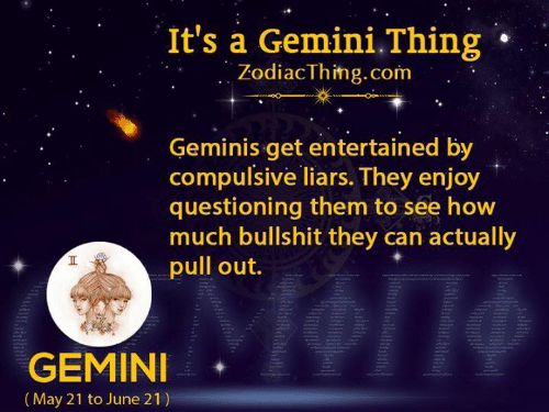 Questioning: It's a Gemini.Thing  ZodiacThing.com  Geminis get entertained by  compulsive liars. They enjoy  questioning them to see how  much bullshit they can actually  pull out.  GEMINI  (May 21 to June 21)  Tt