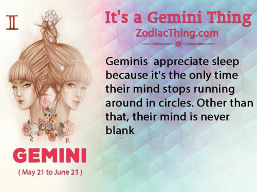 Circles: It's a Gemini Thing  ZodlacThing.com  Geminis appreciate sleep  because it's the only time  their mind stops running  around in circles. Other than  that, their mind is never  blank  GEMINI  (May 21 to June 21)