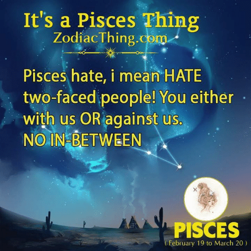 Two Faced People: It's a Pisces Thing  ZodiacThing.com  Pisces hate, i mean HATE  two-faced people! You either  with us OR against us.  NO IN BETWEEN  PISCES  February 19 to March 20)
