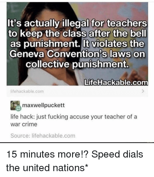 accuse: It's actually illegal for teachers  to keep the class after the bell  as punishment. lt violates the  Geneva Convention's laws on  collective punishment.  Life Hackable.com  lifehackable.com  ESmaxwellpuckett  life hack: just fucking accuse your teacher of a  war crime  Source: lifehackable.com 15 minutes more!? Speed dials the united nations*