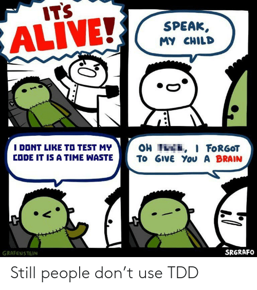 I Dont Like: ITS  ALIVE!  SPEAK,  MY CHILD  I DONT LIKE TO TEST MY  OH TE, I FORGOT  TO GIVE YoU A BRAIN  CODE IT IS A TIME WASTE  GRAFENSTEIN  SRGRAFO Still people don't use TDD