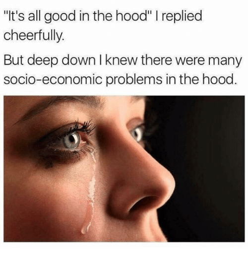"In The Hood: ""It's all good in the hood"" I replied  cheerfully.  But deep down I knew there were many  socio-economic problems in the hood"