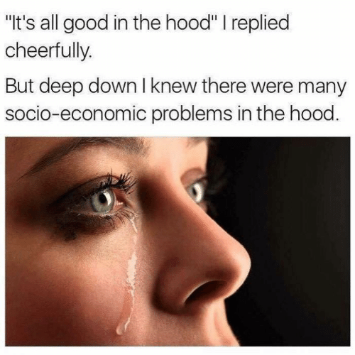 "economic: ""It's all good in the hood"" I replied  cheerfully.  But deep down I knew there were many  socio-economic problems in the hood."