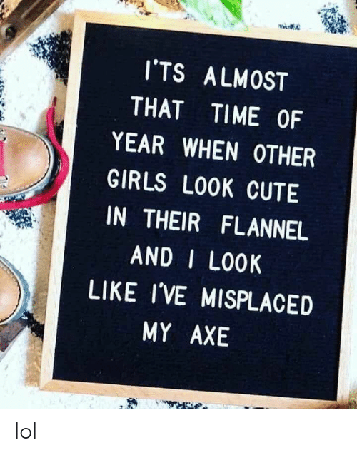 Its Almost: I'TS ALMOST  THAT  TIME OF  YEAR WHEN OTHER  GIRLS LOOK CUTE  IN THEIR FLANNEL  AND I LOOK  LIKE I'VE MISPLACED  MY AXE lol