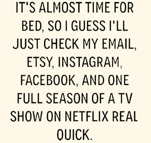 Its Almost: IT'S ALMOST TIME FOR  BED, SO I GUESS I'LL  JUST CHECK MY EMAIL,  ETSY, INSTAGRAM,  FACEBOOK, AND ONE  FULL SEASON OF A TV  SHOW ON NETFLIX REAL  QUICK