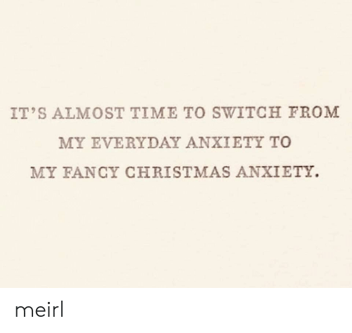 Its Almost: IT'S ALMOST TIME TO SWITCH FROM  MY EVERYDAY ANXIETY TO  MY FANCY CHRISTMAS ANXIETY. meirl