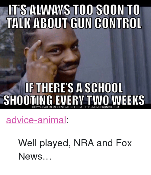 """meme generator: IT'S ALWAVS TOO SOON TO  TALK ABOUT GUN CONTROL  IF THERES A SCHOOL  SHOOTING EVERV TWO WEEKS  DOWNLOAD MEME GENERATOR FROM HTTP://MEMECRUNCH.COM <p><a href=""""http://advice-animal.tumblr.com/post/174061055291/well-played-nra-and-fox-news"""" class=""""tumblr_blog"""">advice-animal</a>:</p>  <blockquote><p>Well played, NRA and Fox News…</p></blockquote>"""