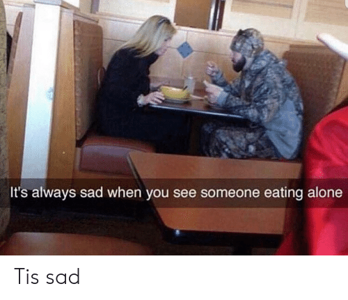 See Someone: It's always sad when you see someone eating alone Tis sad