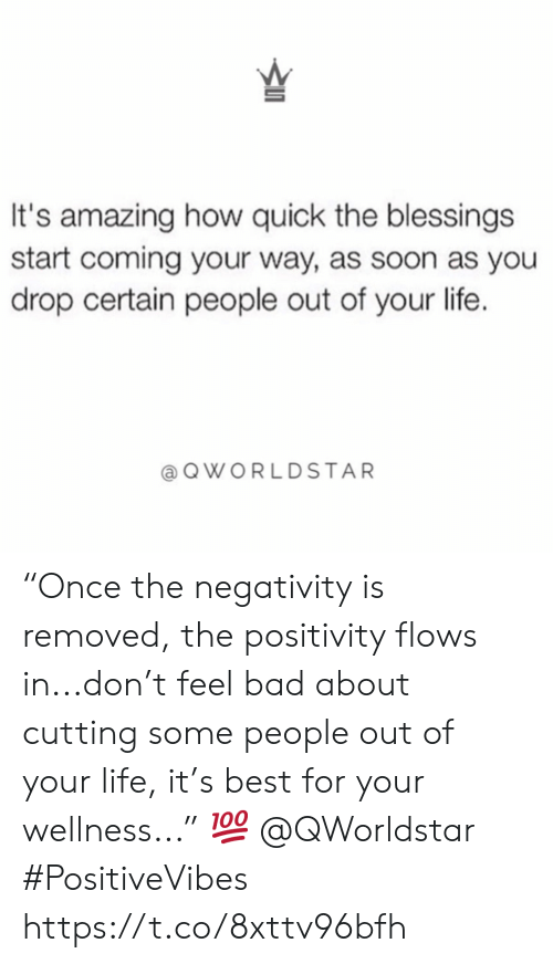 """Blessings: It's amazing how quick the blessings  start coming your way, as soon as you  drop certain people out of your life.  QWORLDSTAR """"Once the negativity is removed, the positivity flows in...don't feel bad about cutting some people out of your life, it's best for your wellness..."""" ? @QWorldstar #PositiveVibes https://t.co/8xttv96bfh"""