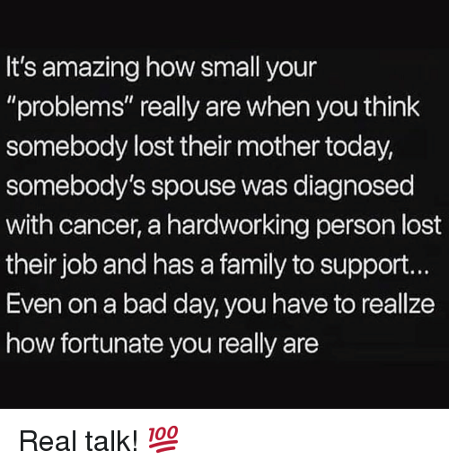 "Bad, Bad Day, and Family: It's amazing how small your  ""problems"" really are when you think  somebody lost their mother today,  somebody's spouse was diagnosed  with cancer, a hardworking person lost  their job and has a family to support.  Even on a bad day, you have to reallze  how fortunate you really are Real talk! 💯"