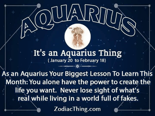 Aquarius: It's an Aquarius Thing  (January 20 to February 18)  As an Aquarius Your Biggest Lesson To Learn This  Month: You alone have the power to create the  life you want. Never lose sight of what's  real while living in a world full of fakes  ZodiacThing.com