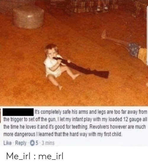 Good, Time, and Irl: It's completely safe his arms and legs are too far away from  the trigger to set off the gun, I let my infant play with my loaded 12 gauge all  the time he loves it and its good for teething. Revolvers however are much  more dangerous I learned that the hard way with my first child.  Like Reply-05-3 mins Me_irl : me_irl