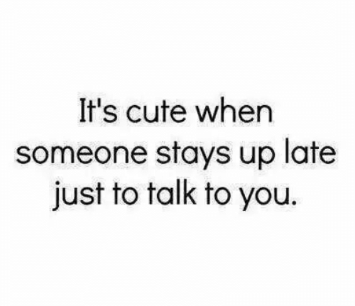 Cute, You, and Just: It's cute when  someone stays up late  just to talk to you.