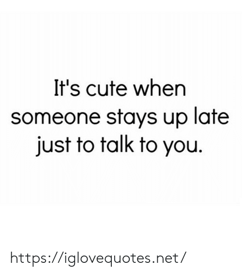 Cute, Net, and You: It's cute when  someone stays up late  just to talk to you https://iglovequotes.net/