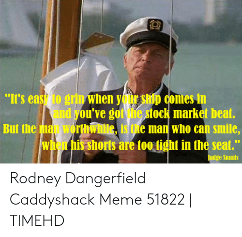"Judge Smails: ""It's eas to grin when yor ship comes in  and you've got he stock market beat.  But the ma worthwhite, is the man who can smile,  when his shorts are too tight in the seat.""  Judge Smails Rodney Dangerfield Caddyshack Meme 51822 