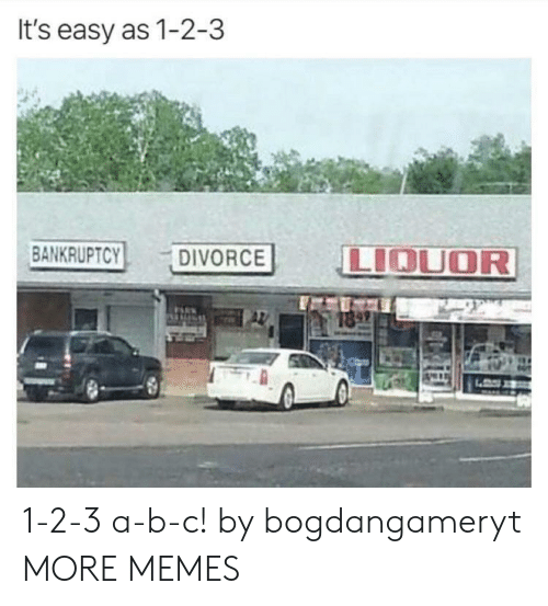 Dank, Memes, and Target: It's easy as 1-2-3  BANKRUPTCY  LIOUOR  DIVORCE 1-2-3 a-b-c! by bogdangameryt MORE MEMES