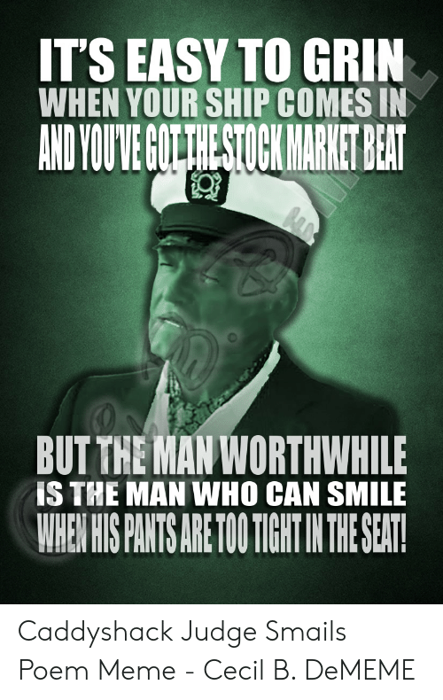 Judge Smails: IT'S EASY TO GRIN  WHEN YOUR SHIP COMES IN  AND YOUVE GUTTHESTOCK MARKET BEAT  BUT THE MAN WORTHWHILE  IS THE MAN WHO CAN SMILE  WHEN HIS PANTS ARE TOTIGHT INTHE SEAT! Caddyshack Judge Smails Poem Meme - Cecil B. DeMEME