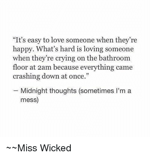 "Crying, Love, and Happy: ""It's easy to love someone when they're  happy. What's hard is loving someone  when they're crying on the bathroom  floor at 2am because everything came  crashing down at once.""  Midnight thoughts (sometimes I'm a  mess)  Miss Wicked"
