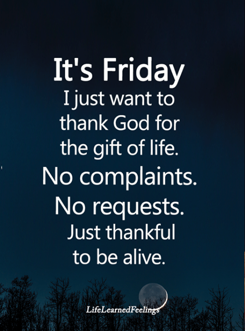 The Gift: It's Friday  I just want to  thank God for  the gift of life.  No complaints.  No requests.  Just thankful  to be alive.  LifeLearnedFeelings
