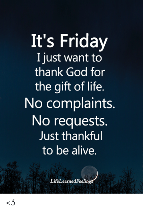 The Gift: It's Friday  I just want to  thank God for  the gift of life.  No complaints.  No requests.  Just thankful  to be alive.  LifeLearnedFeelings <3