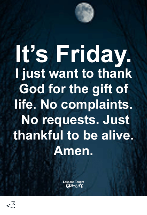 The Gift: It's Friday.  I just want to thank  God for the gift of  life. No complaints.  No requests. Just  thankful to be alive.  Amen.  Lessons Taught  By LIFE <3