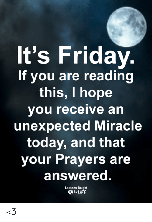 Friday, It's Friday, and Life: It's Friday.  If you are reading  this, I hope  you receive an  unexpected Miracle  today, and that  your Prayers are  answered.  Lessons Taught  By LIFE <3