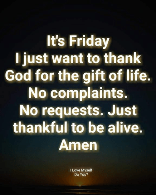 The Gift: It's Friday  T just want to thank  God for the gift of life.  No complaints.  No requests. Just  thankful to be alive.  Amen  I Love Myself  Do You?
