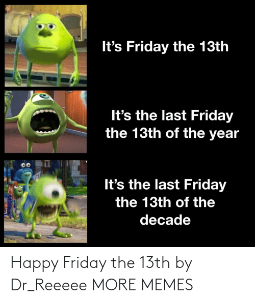 Friday: It's Friday the 13th  It's the last Friday  the 13th of the year  It's the last Friday  the 13th of the  decade Happy Friday the 13th by Dr_Reeeee MORE MEMES