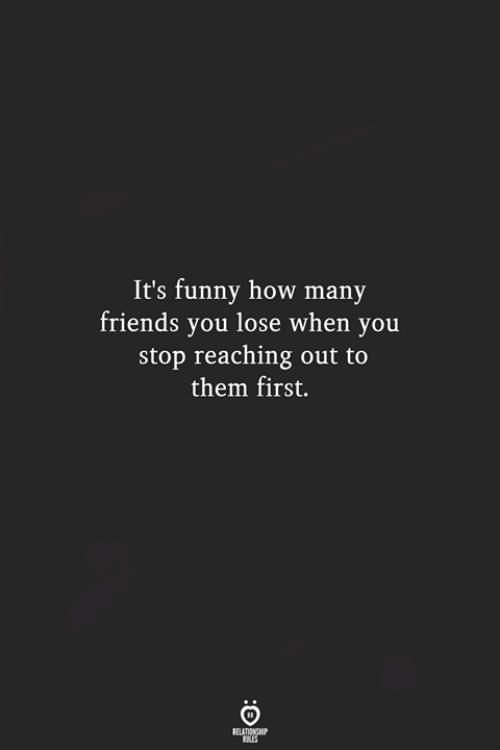 Friends, Funny, and How: It's funny how many  friends you lose when you  stop reaching out to  them first.