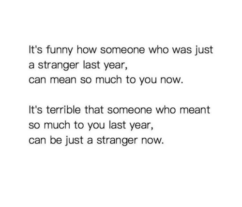 Funny, Mean, and How: It's funny how someone who was just  a stranger last year,  can mean so much to you now.  It's terrible that someone who meant  so much to you last year,  can be just a stranger now.
