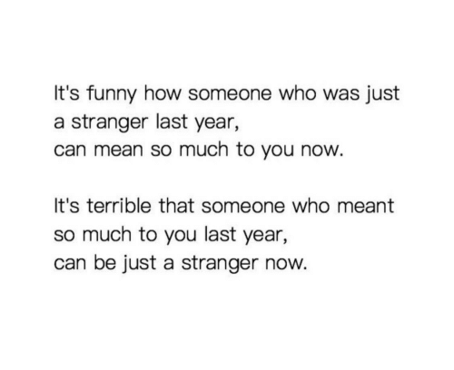 Its Funny: It's funny how someone who was just  a stranger last year,  can mean so much to you now  It's terrible that someone who meant  so much to you last year,  can be just a stranger now.