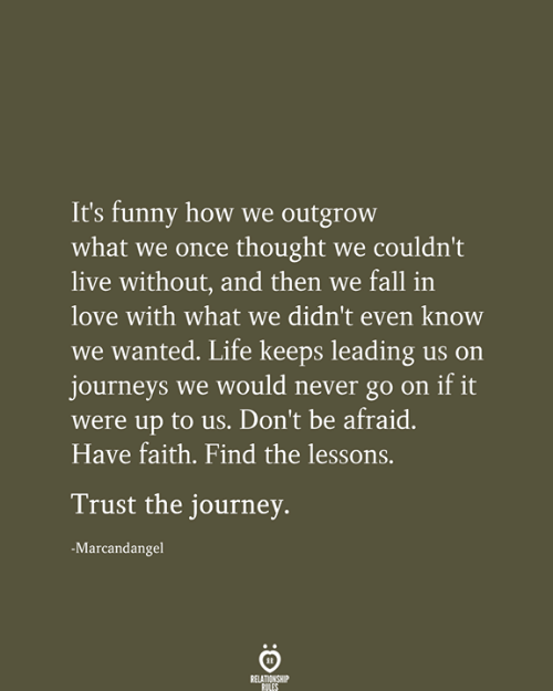 Its Funny: It's funny how we outgrow  what we once thought we couldn't  live without, and then we fall in  love with what we didn't even know  we wanted. Life keeps leading us on  journeys we would never go on if it  were up to us. Don't be afraid.  Have faith. Find the lessons.  Trust the journey.  -Marcandangel  RELATIONSHIP  RILES