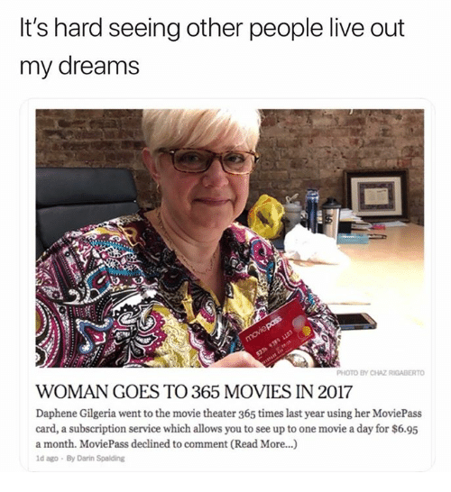 Chaz: It's hard seeing other people live out  my dreams  PHOTO BY CHAZ RIGABERTO  WOMAN GOES TO 365 MOVIES IN 2017  Daphene Gilgeria went to the movie theater 365 times last year using her MoviePass  card, a subscription service which allows you to see up to one movie a day for $6.95  a month. MoviePass declined to comment (Read More...)  d ago By Darin Spalding