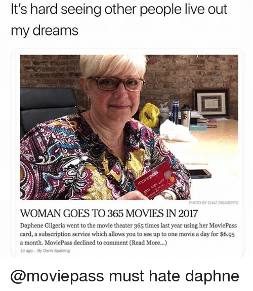 Chaz: It's hard seeing other people live out  my dreams  PHOTO BY CHAZ RIGABERTO  WOMAN GOES TO 365 MOVIES IN 2017  Daphene Gilgeria went to the movie theater 365 times last year using her MoviePass  card, a subscription service which allows you to see up to one movie a day for $6.95  a month. MoviePass declined to comment (Read More...)  ld ago By Darin Spalding @moviepass must hate daphne
