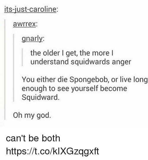 dieing: its-just-caroline:  awrrex:  gnarly  the older I get, the more l  understand squidwards anger  You either die Spongebob, or live long  enough to see yourself become  Squidward.  Oh my god. can't be both https://t.co/kIXGzqgxft