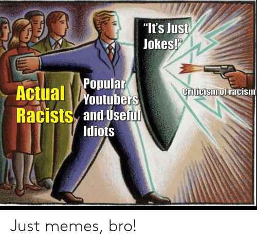 """Memes, Racism, and Jokes: """"It's Just  Jokes!  Popular  Actual Woutubers  Criticism of racism  Racists and Useful  Idiots Just memes, bro!"""