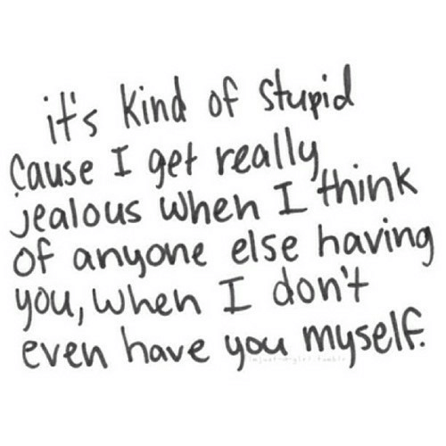Jealous, Think, and You: its kind of shupid  Cause I get really  Jealous when L think  Of anyone else having  you, when I dont  even have you mysele