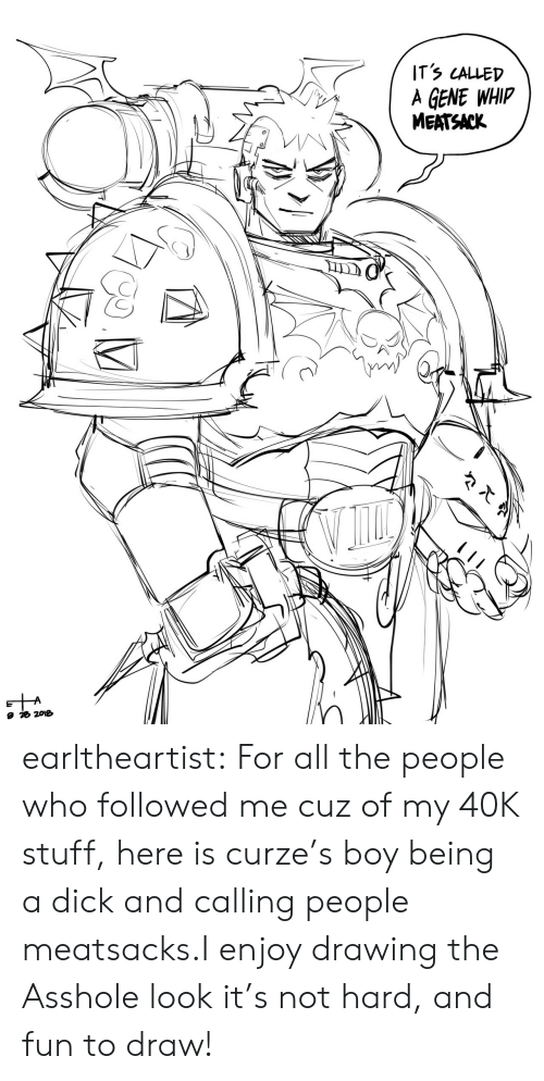 40k: ITS LALLED  A GENE WHIP  MEATSACK earltheartist:  For all the people who followed me cuz of my 40K stuff, here is curze's boy being a dick and calling people meatsacks.I enjoy drawing the Asshole look it's not hard, and fun to draw!