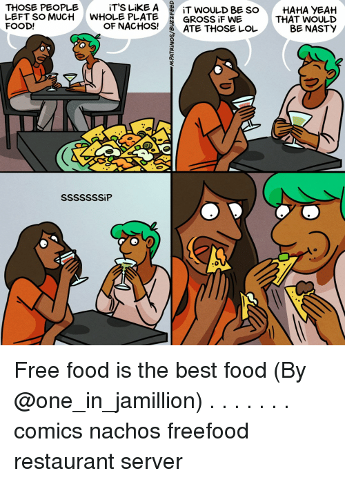 nachos: iT'S LiKE A  WHOLE PLATE  OF NACHOS!  THOSE PEOPLE  |  LEFT SO MUCH  FOOD!  IT WOULD BE SO  GROSSİFWE  ATE THOSE LOL  HAHA YEAH  THAT WOULD  BE NASTY Free food is the best food (By @one_in_jamillion) . . . . . . . comics nachos freefood restaurant server