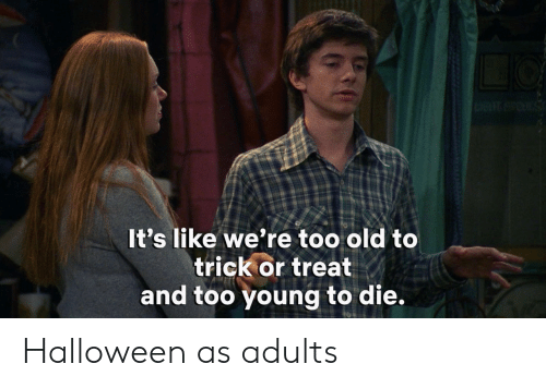 too young: It's like we're too old to  trick or treat  and too young to die. Halloween as adults