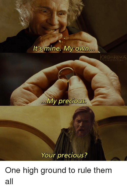 Youre Precious: It's mine. My own..  ORD RING  HOREPOSTNG  My precious  Your precious? One high ground to rule them all