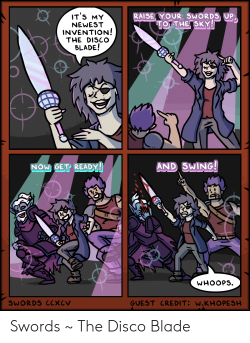 Blade: IT'S MY  RAISE YOUR, SWORDS UP  TO THE SKY!  NEWEST  INVENTION!  THE DISCO  BLADE!  AND SWING!  NOW GET READY!  WHOOPS  GUEST CREDIT: W.KHO PESH  SWORDS CCXCV Swords ~ The Disco Blade